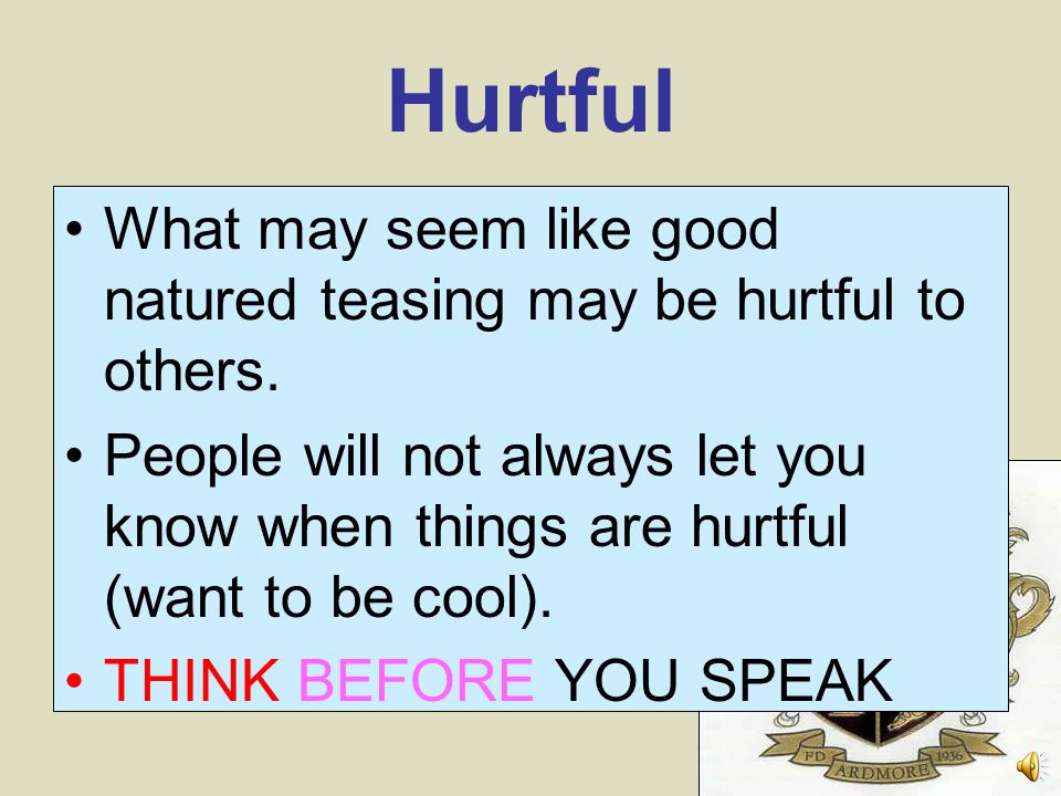 Hurtful What may seem like good natured teasing may be hurtful to others.