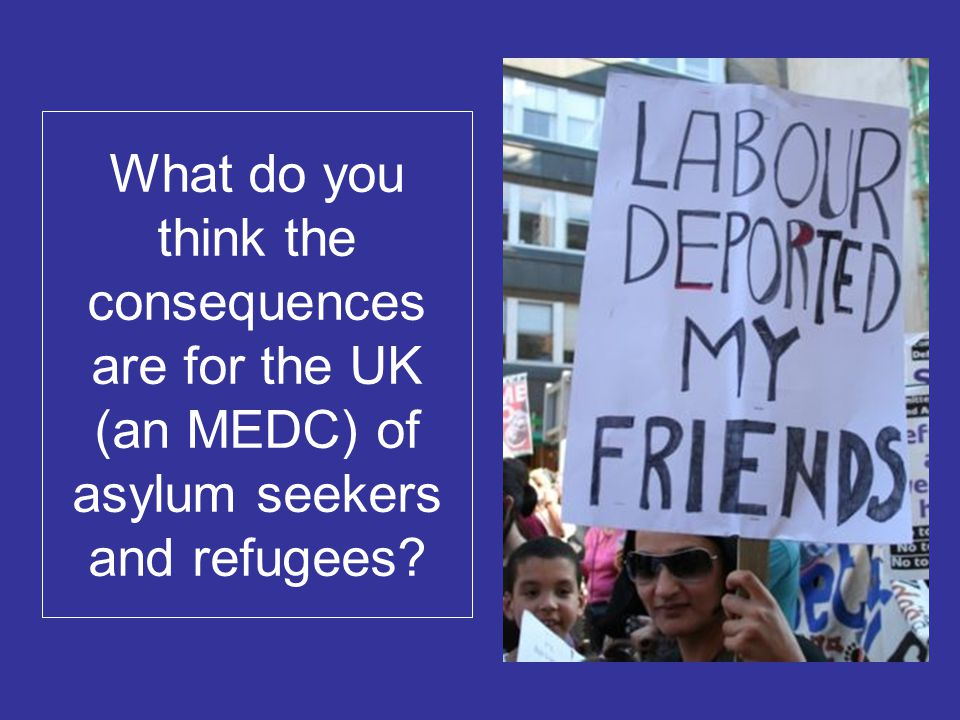 What do you think the consequences are for the UK (an MEDC) of asylum seekers and refugees