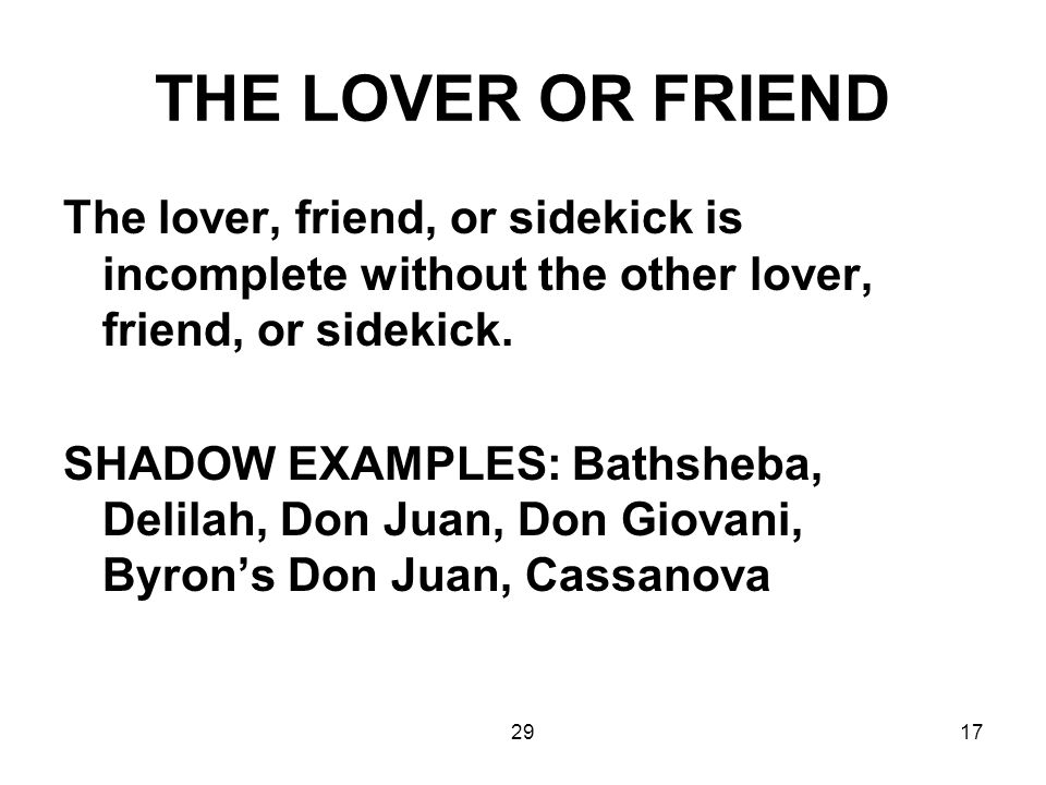 THE LOVER OR FRIEND The lover, friend, or sidekick is incomplete without the other lover, friend, or sidekick.