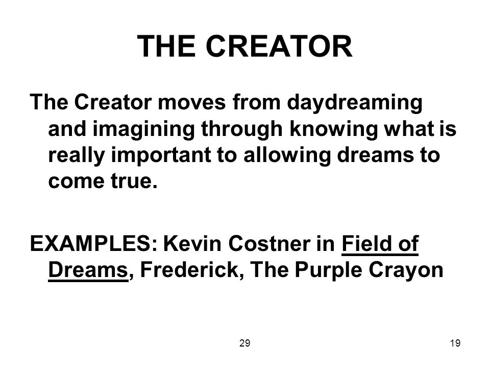 THE CREATOR The Creator moves from daydreaming and imagining through knowing what is really important to allowing dreams to come true.