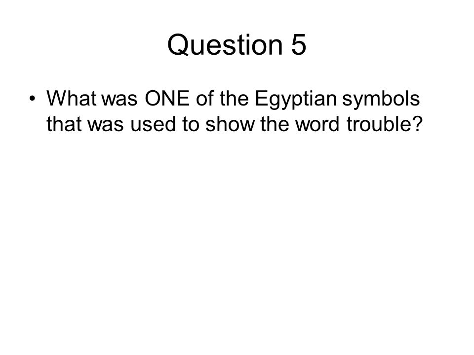 Question 5 What was ONE of the Egyptian symbols that was used to show the word trouble