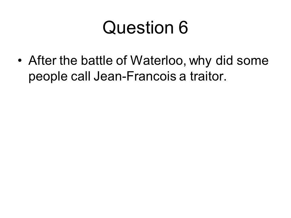Question 6 After the battle of Waterloo, why did some people call Jean-Francois a traitor.