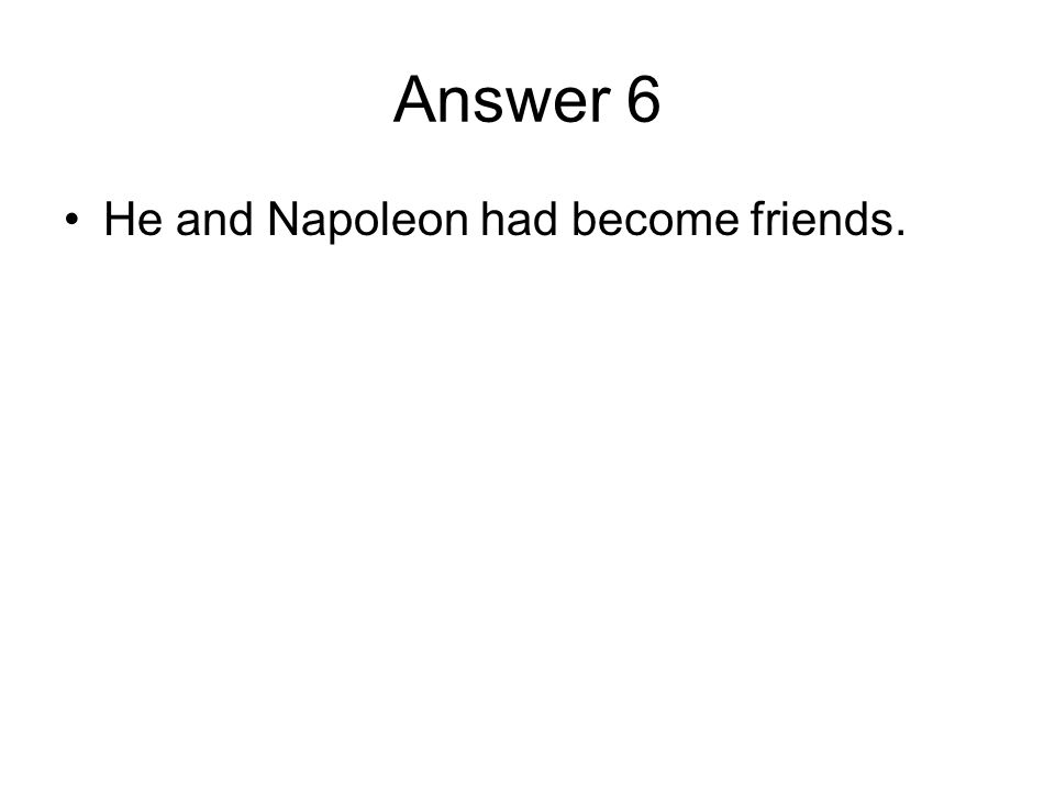 Answer 6 He and Napoleon had become friends.
