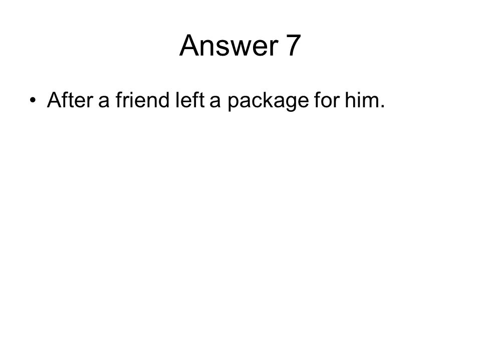 Answer 7 After a friend left a package for him.