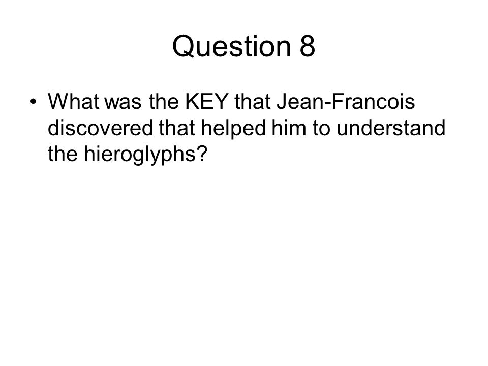 Question 8 What was the KEY that Jean-Francois discovered that helped him to understand the hieroglyphs