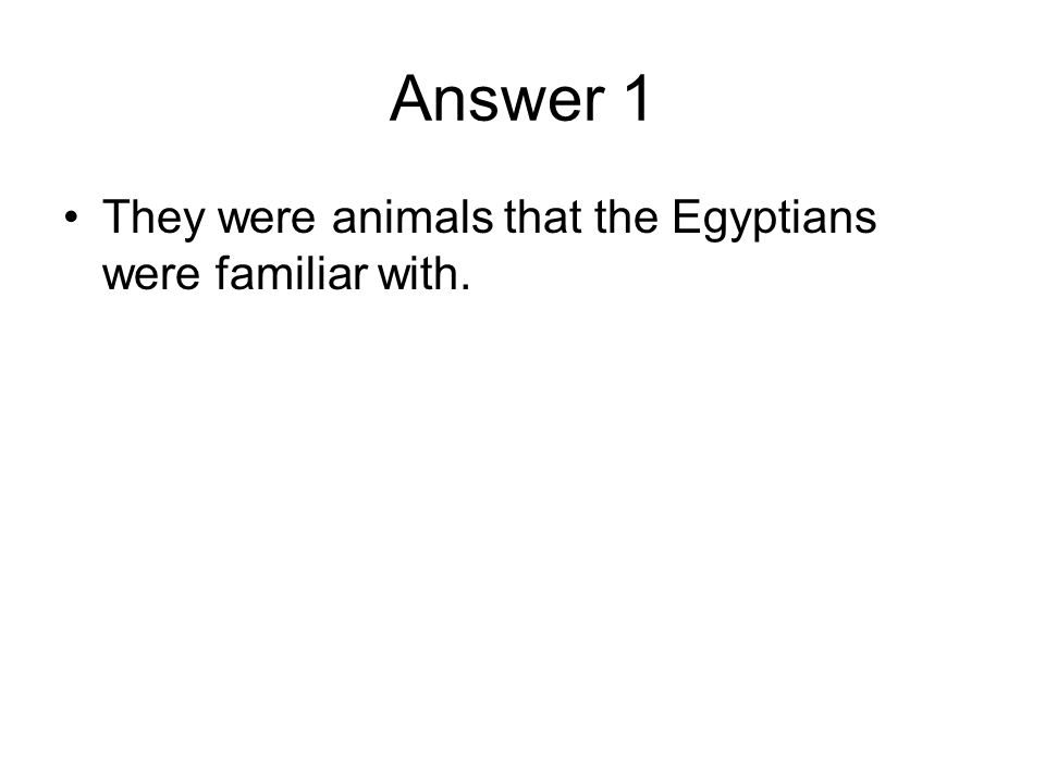 Answer 1 They were animals that the Egyptians were familiar with.