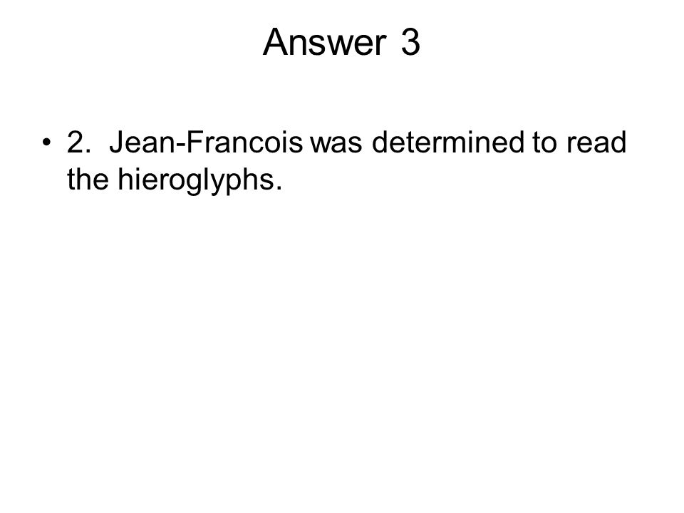 Answer 3 2. Jean-Francois was determined to read the hieroglyphs.