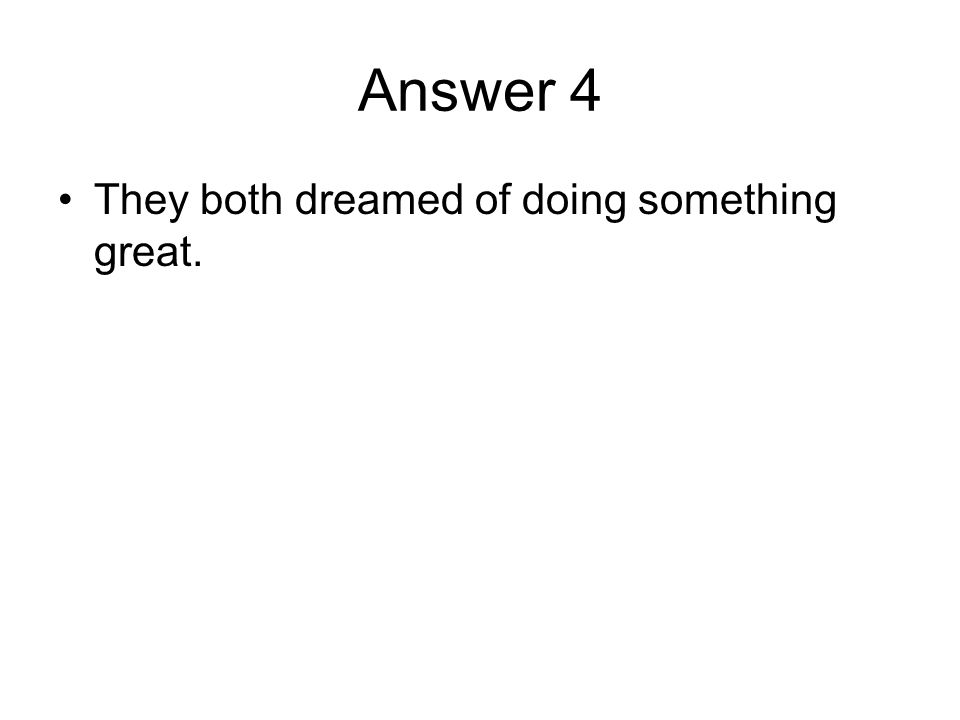 Answer 4 They both dreamed of doing something great.