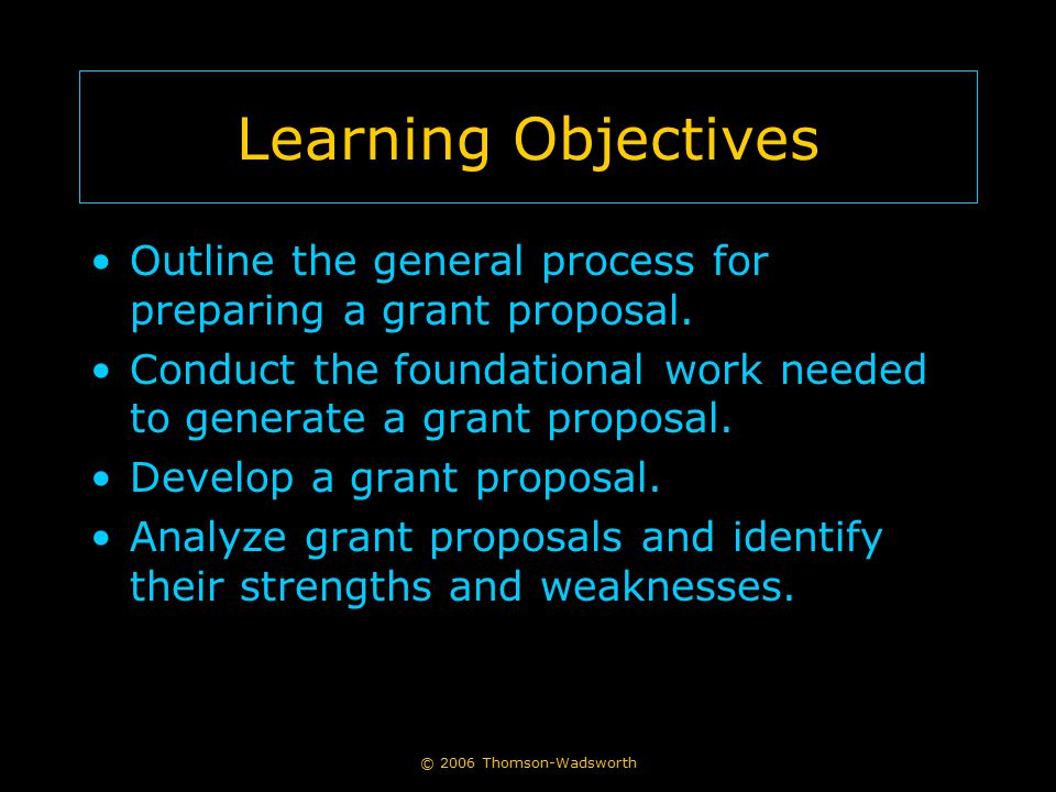 Learning Objectives Outline the general process for preparing a grant proposal. Conduct the foundational work needed to generate a grant proposal.