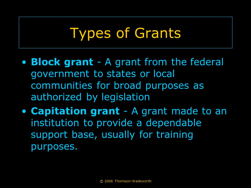 Types of Grants Block grant - A grant from the federal government to states or local communities for broad purposes as authorized by legislation.