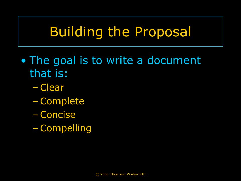 Building the Proposal The goal is to write a document that is: Clear
