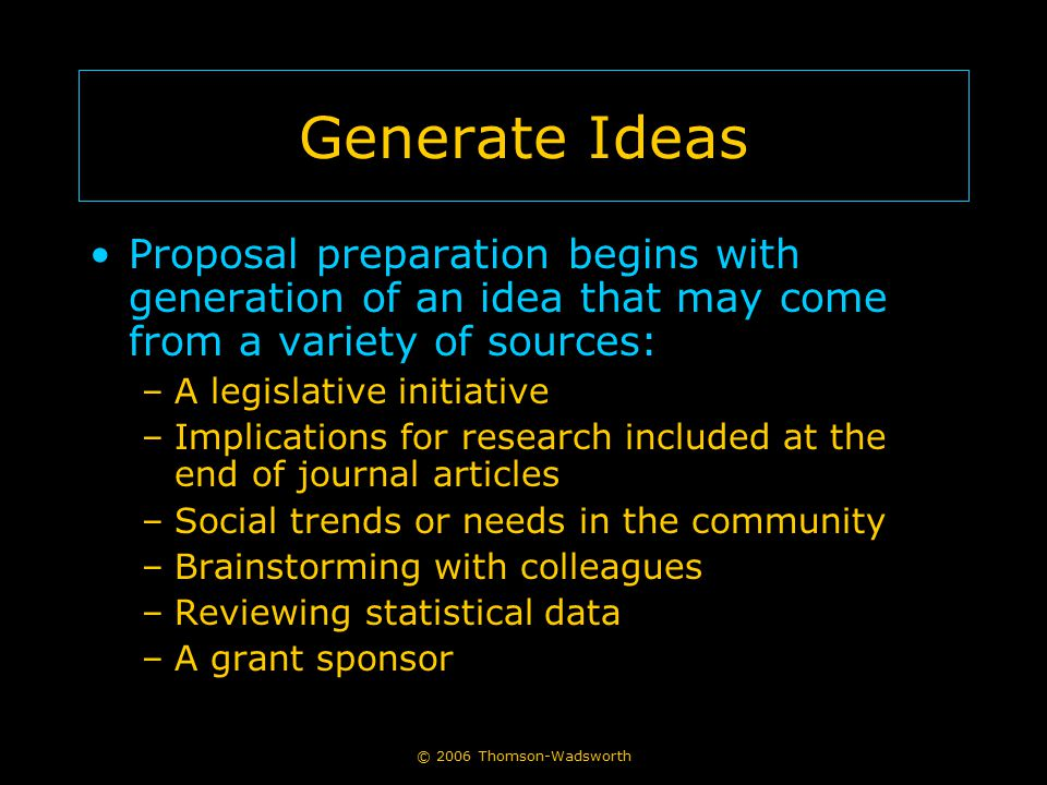 Generate Ideas Proposal preparation begins with generation of an idea that may come from a variety of sources: