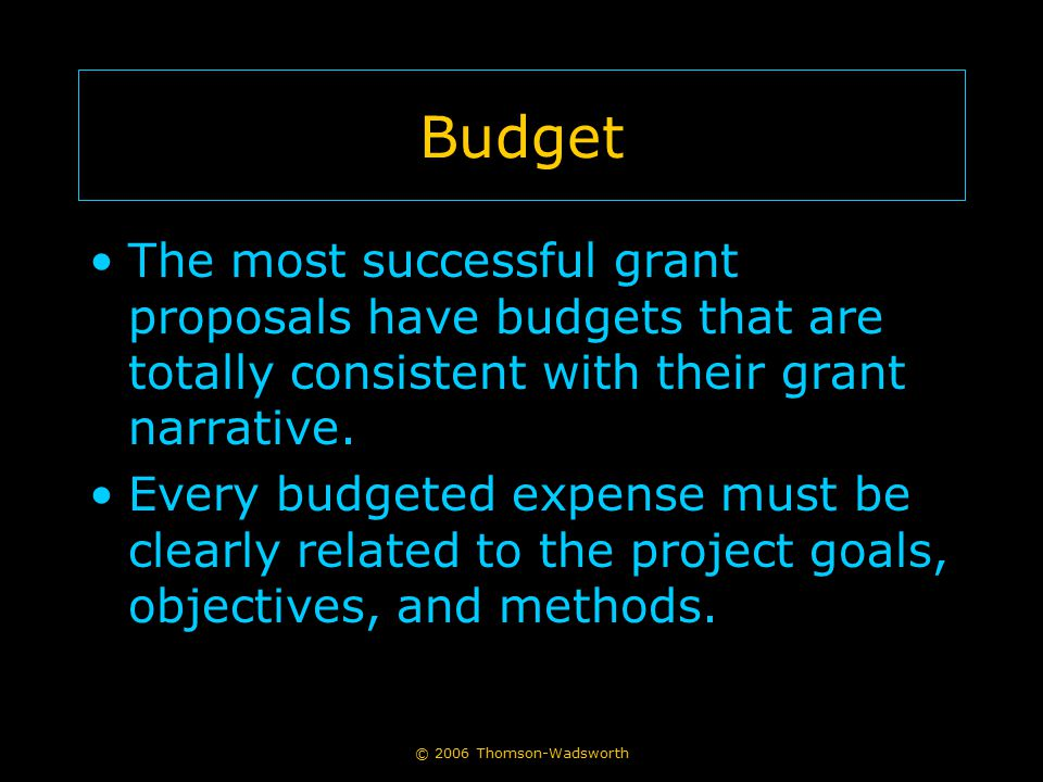 Budget The most successful grant proposals have budgets that are totally consistent with their grant narrative.