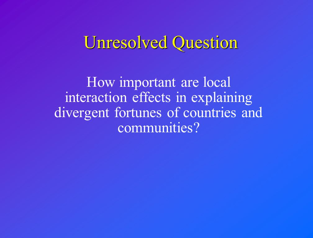 Unresolved Question How important are local interaction effects in explaining divergent fortunes of countries and communities