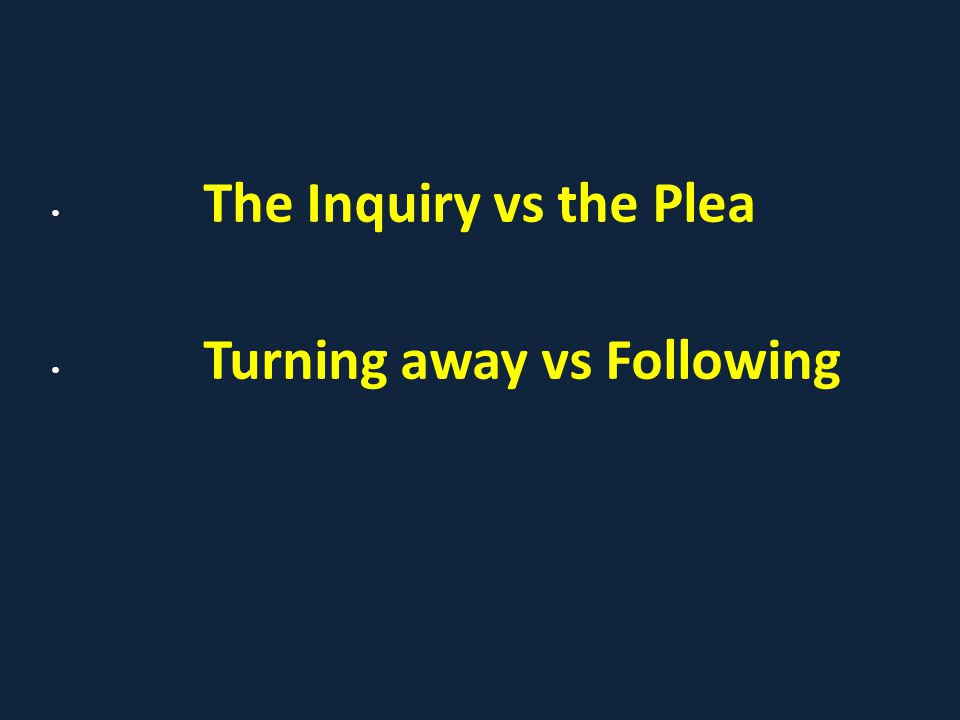 The Inquiry vs the Plea Turning away vs Following
