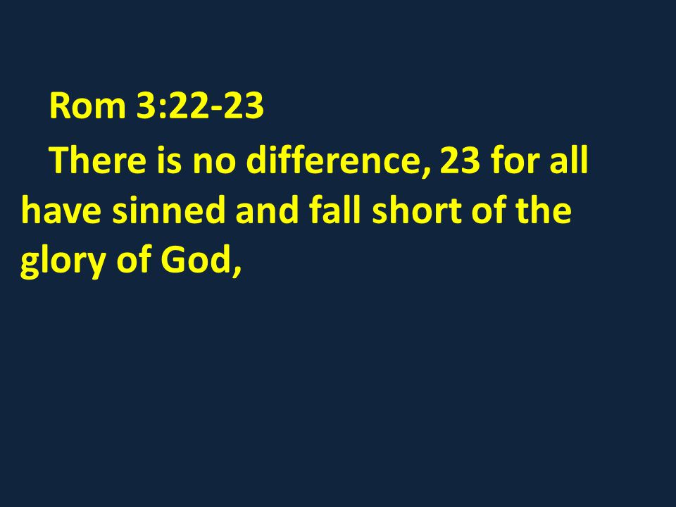 Rom 3:22-23 There is no difference, 23 for all have sinned and fall short of the glory of God,