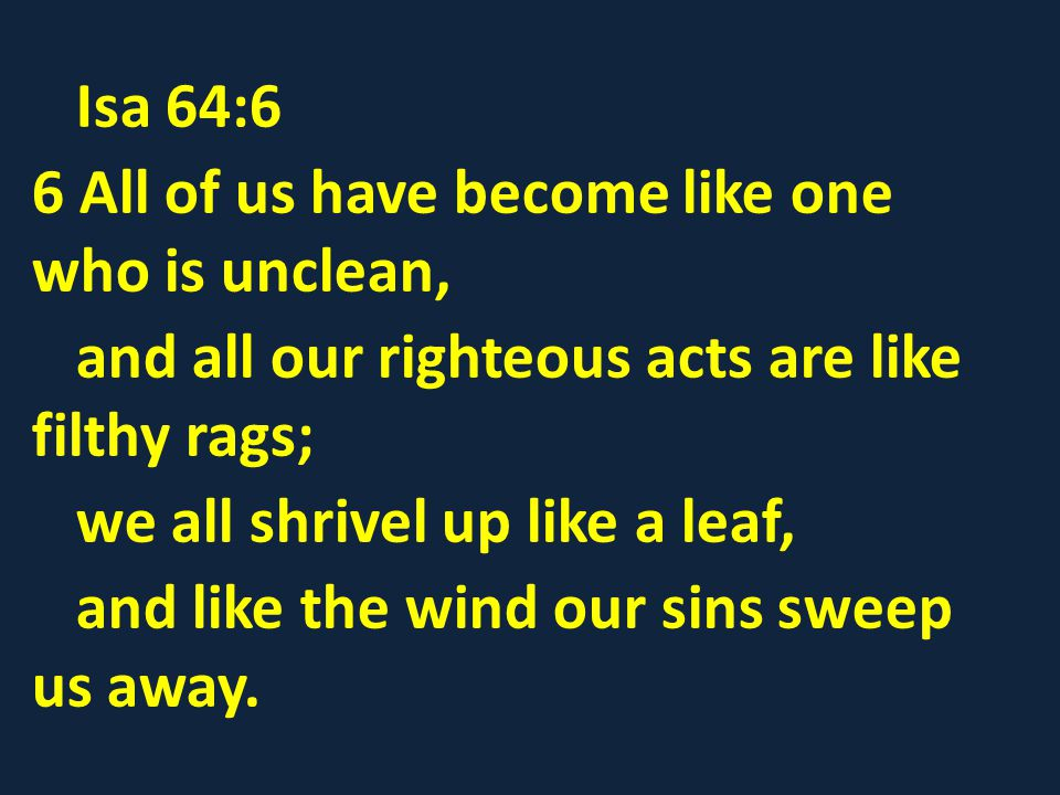 Isa 64:6 6 All of us have become like one who is unclean, and all our righteous acts are like filthy rags;