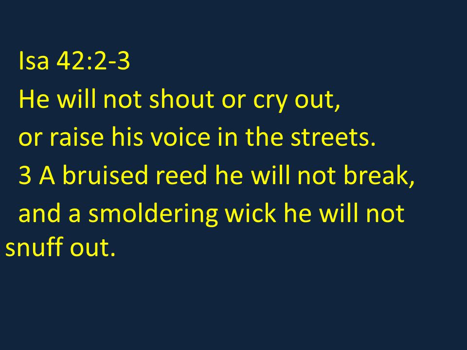 Isa 42:2-3 He will not shout or cry out, or raise his voice in the streets. 3 A bruised reed he will not break,