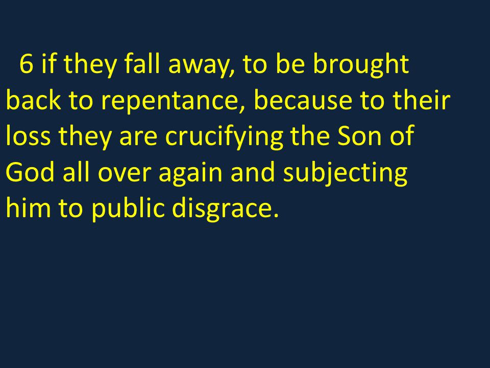 6 if they fall away, to be brought back to repentance, because to their loss they are crucifying the Son of God all over again and subjecting him to public disgrace.