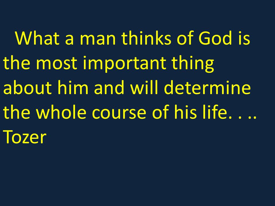 What a man thinks of God is the most important thing about him and will determine the whole course of his life.
