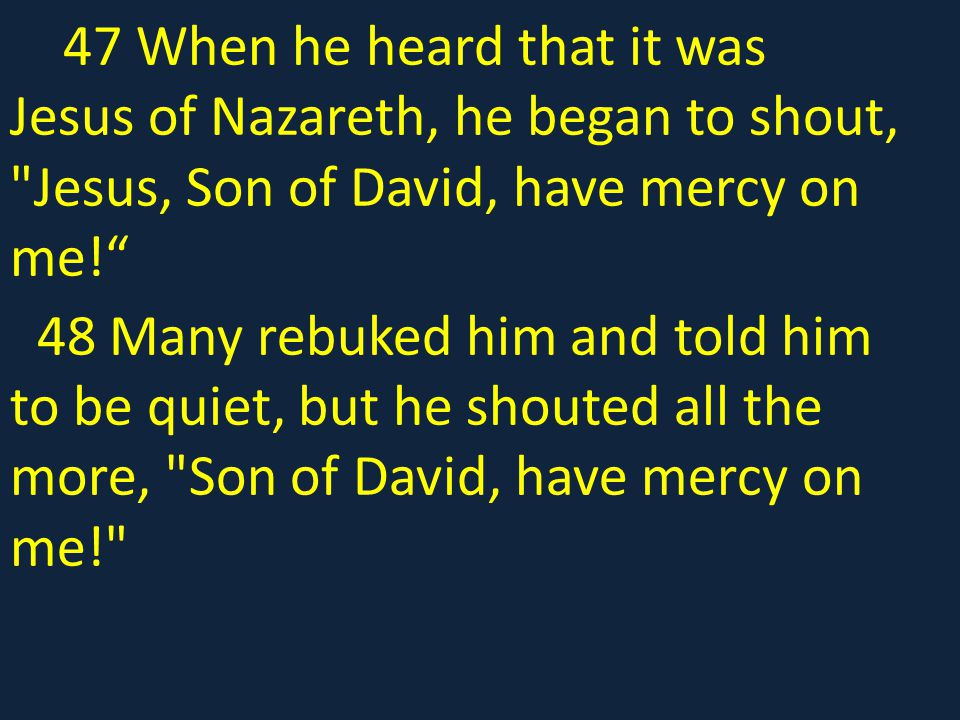 47 When he heard that it was Jesus of Nazareth, he began to shout, Jesus, Son of David, have mercy on me!