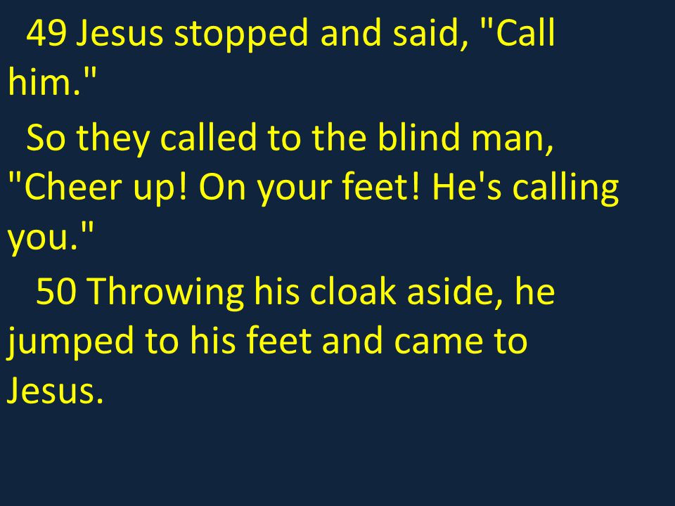 49 Jesus stopped and said, Call him.