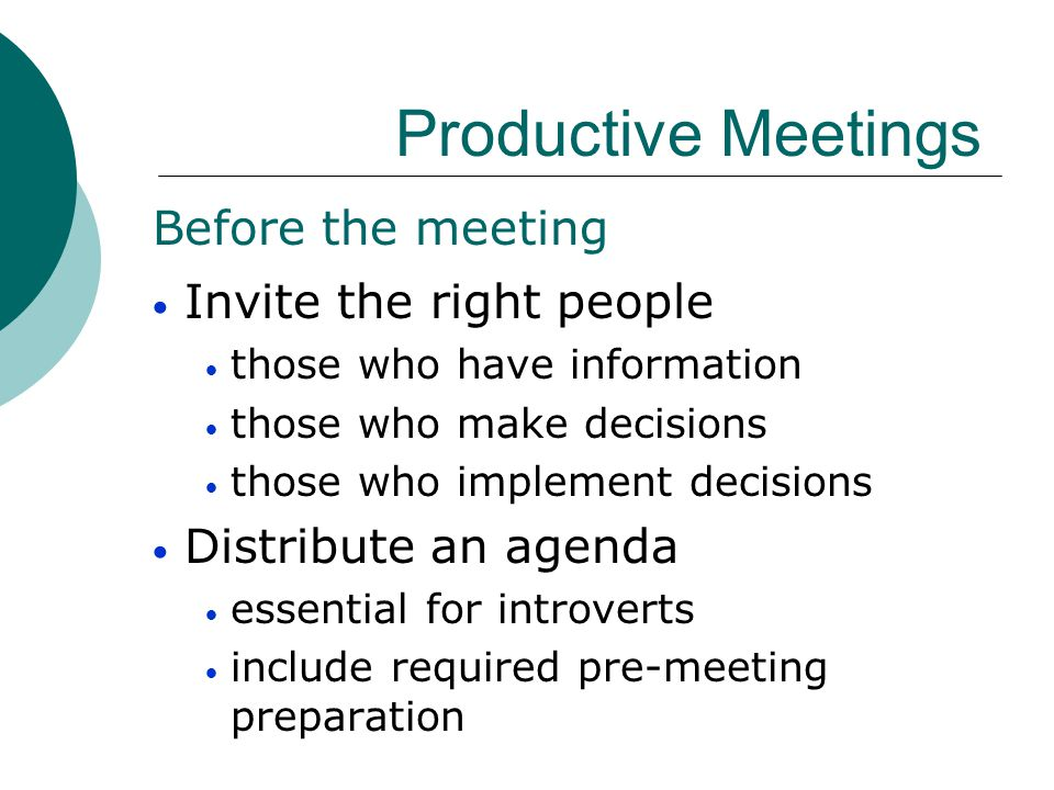 Productive Meetings Invite the right people Distribute an agenda