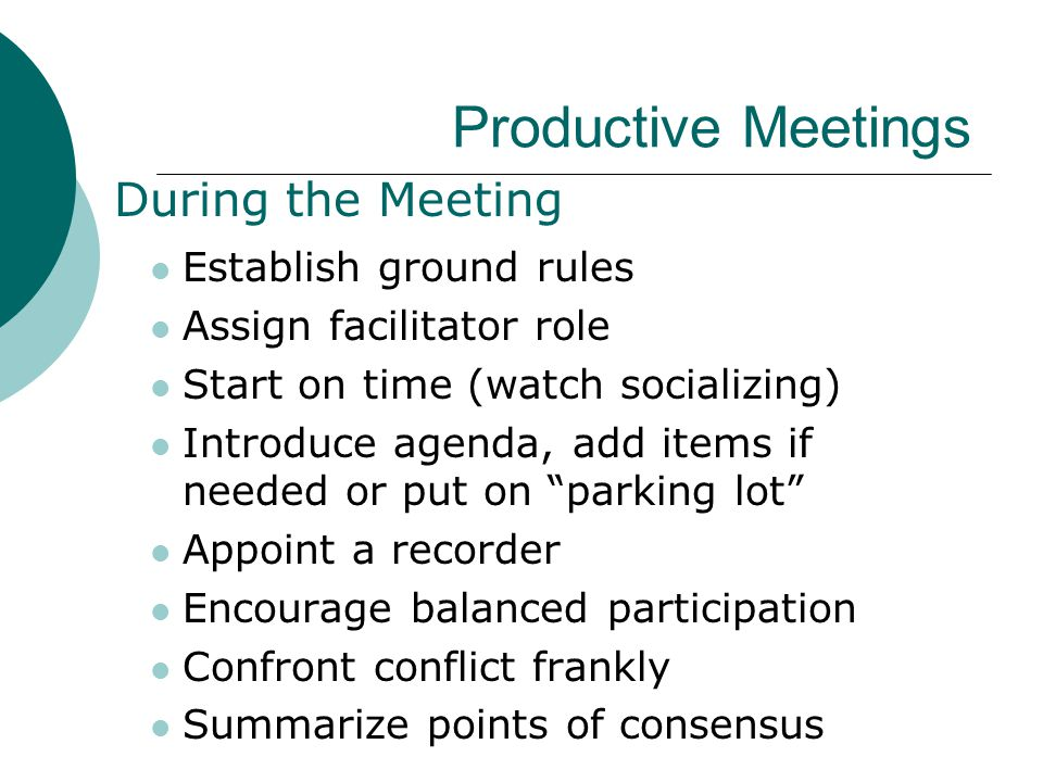 Productive Meetings During the Meeting Establish ground rules