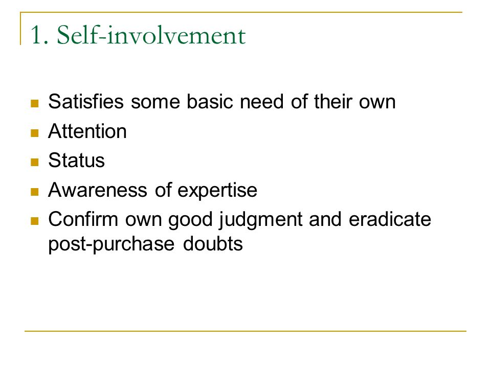 1. Self-involvement Satisfies some basic need of their own Attention