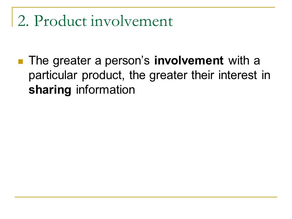 2. Product involvement The greater a person's involvement with a particular product, the greater their interest in sharing information.
