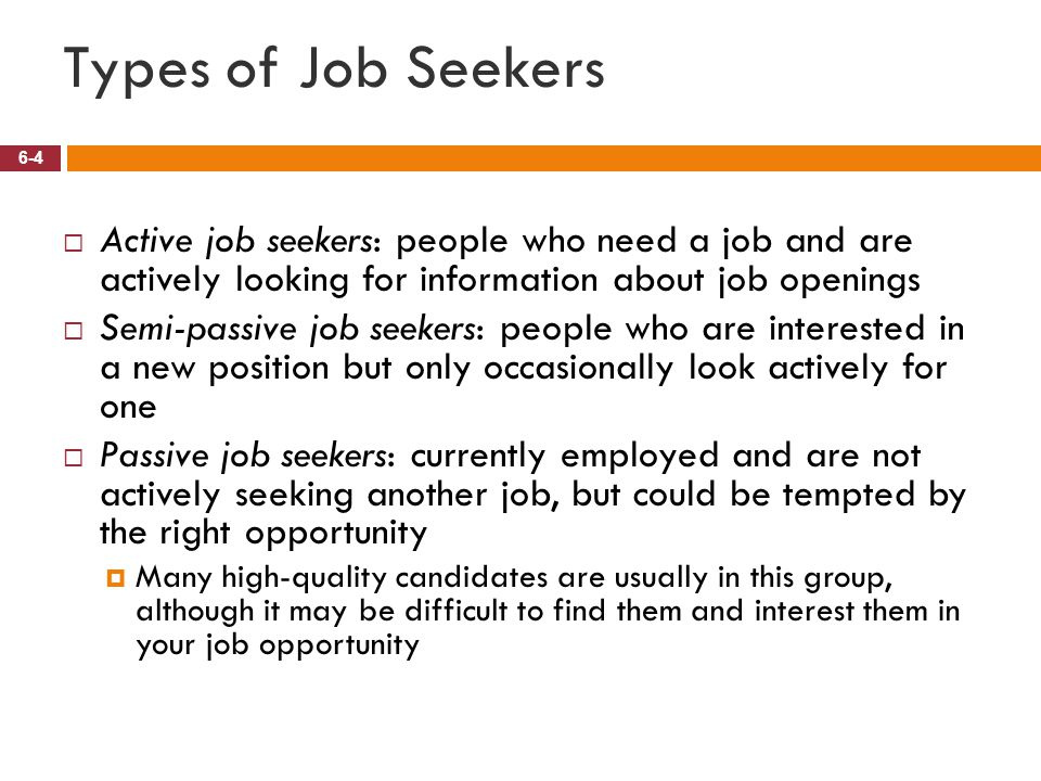 Types of Job Seekers Active job seekers: people who need a job and are actively looking for information about job openings.