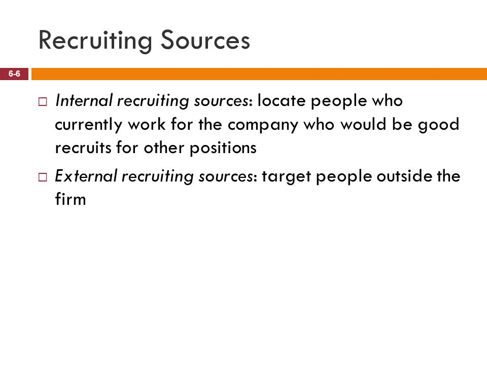 Recruiting Sources Internal recruiting sources: locate people who currently work for the company who would be good recruits for other positions.