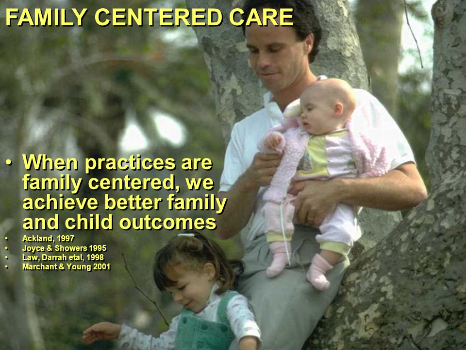 FAMILY CENTERED CARE When practices are family centered, we achieve better family and child outcomes.