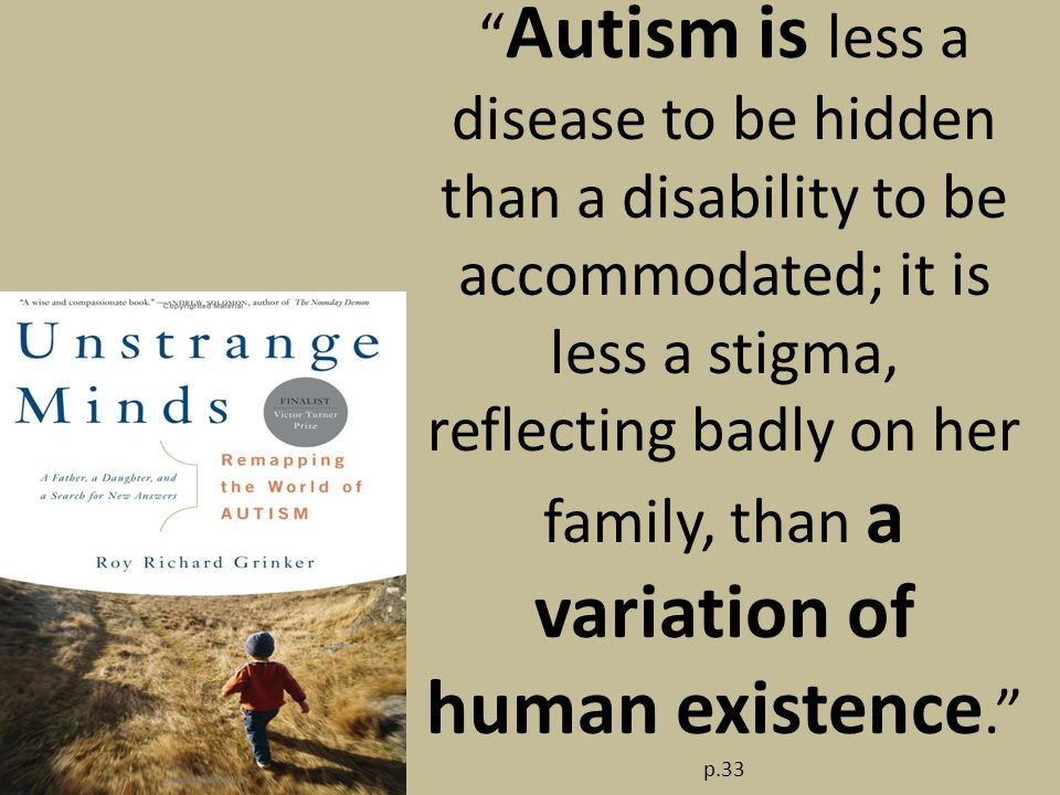 Autism is less a disease to be hidden than a disability to be accommodated; it is less a stigma, reflecting badly on her family, than a variation of human existence. p.33