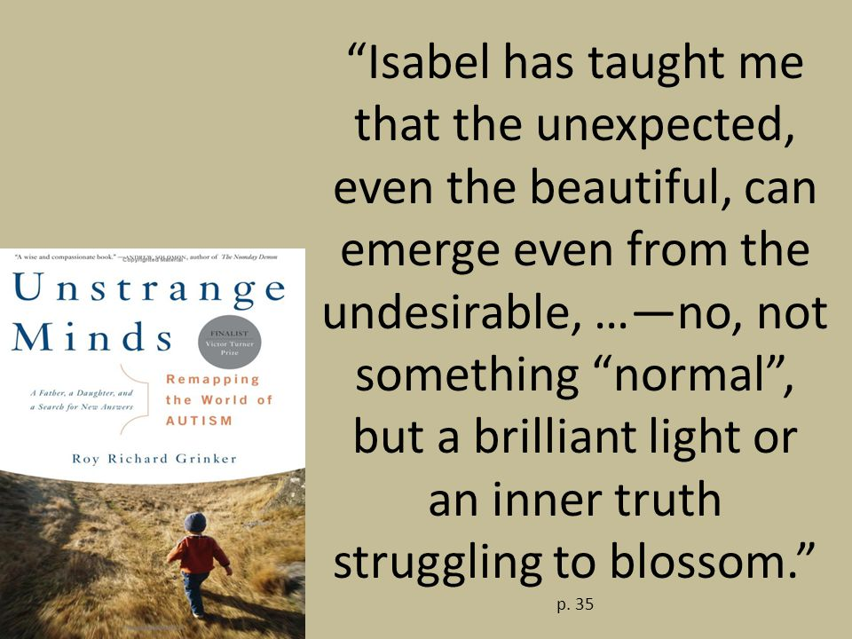 Isabel has taught me that the unexpected, even the beautiful, can emerge even from the undesirable, …—no, not something normal , but a brilliant light or an inner truth struggling to blossom. p.