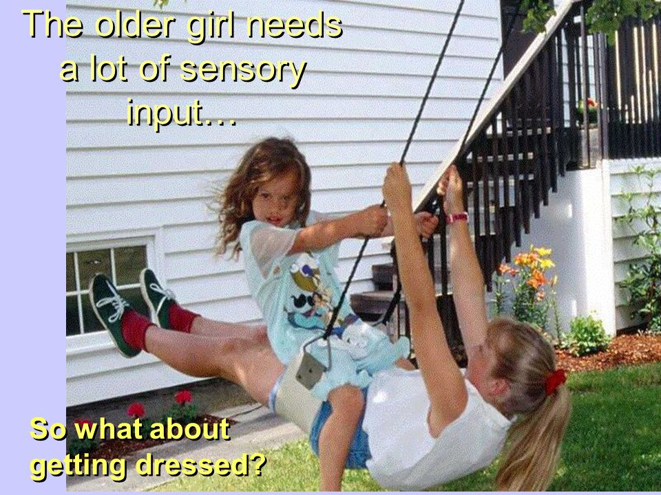 The older girl needs a lot of sensory input…