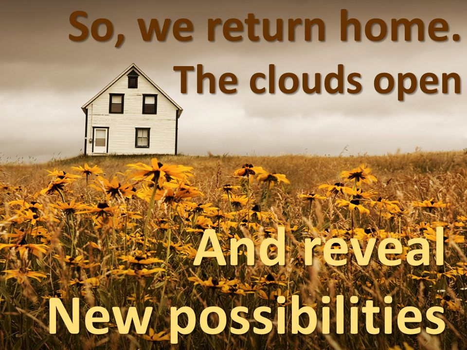 So, we return home. The clouds open