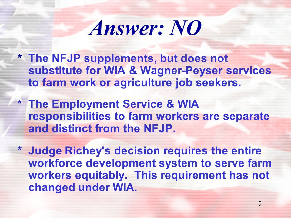 Answer: NO * The NFJP supplements, but does not substitute for WIA & Wagner-Peyser services to farm work or agriculture job seekers.