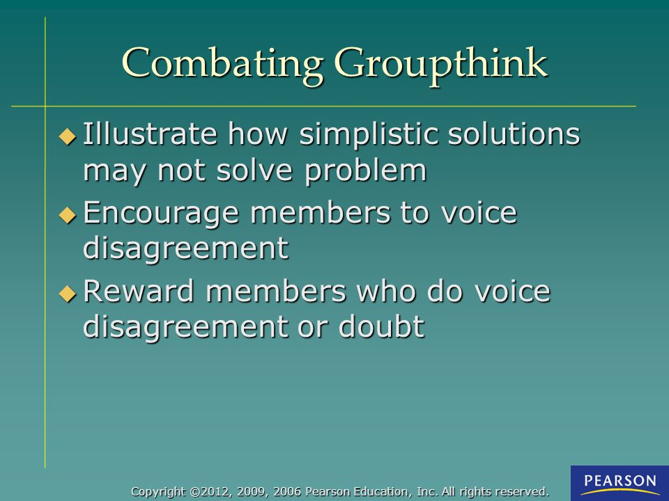 Combating Groupthink Illustrate how simplistic solutions may not solve problem. Encourage members to voice disagreement.