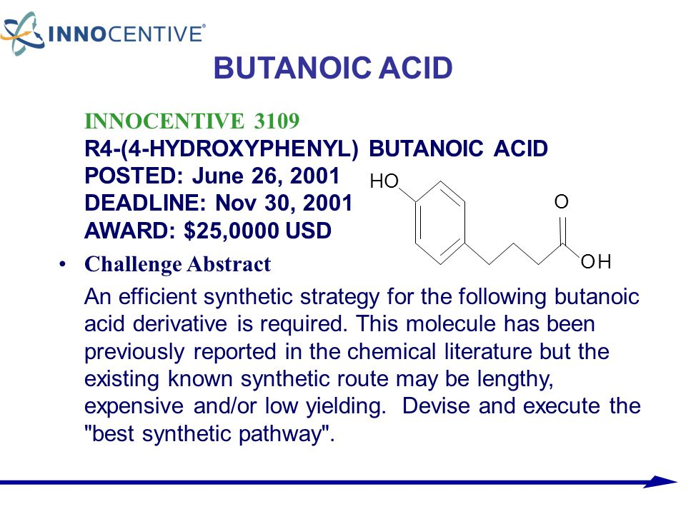 BUTANOIC ACID INNOCENTIVE 3109 R4-(4-HYDROXYPHENYL) BUTANOIC ACID POSTED: June 26, 2001 DEADLINE: Nov 30, 2001 AWARD: $25,0000 USD.