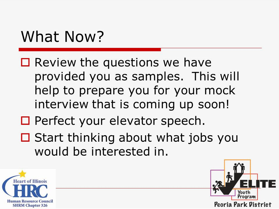 What Now Review the questions we have provided you as samples. This will help to prepare you for your mock interview that is coming up soon!