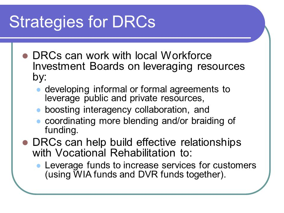 Strategies for DRCs DRCs can work with local Workforce Investment Boards on leveraging resources by: