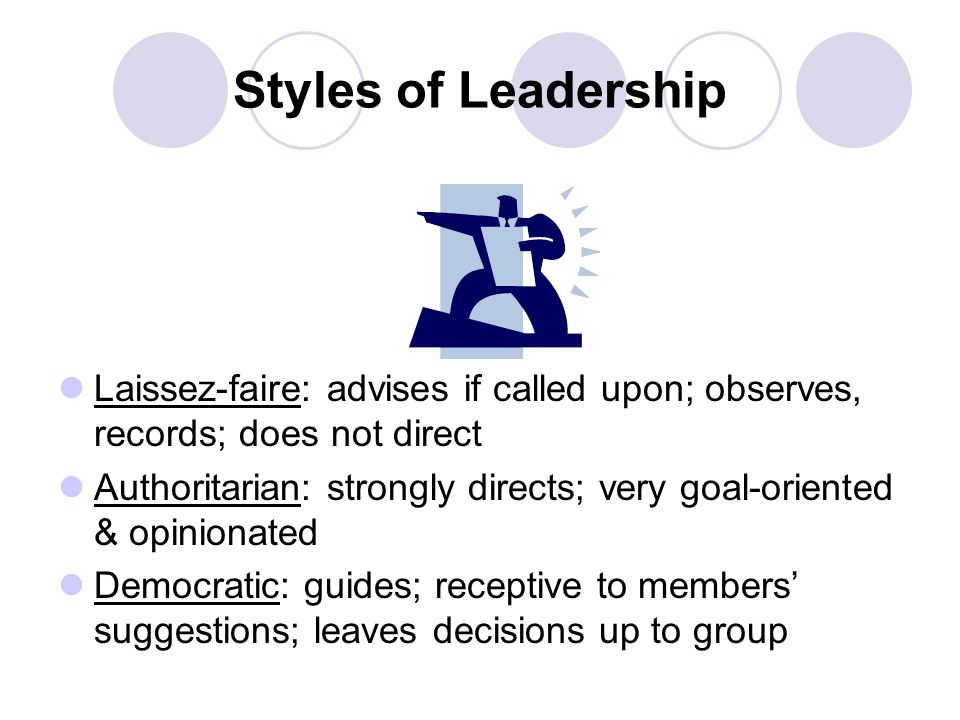 Styles of Leadership Laissez-faire: advises if called upon; observes, records; does not direct.