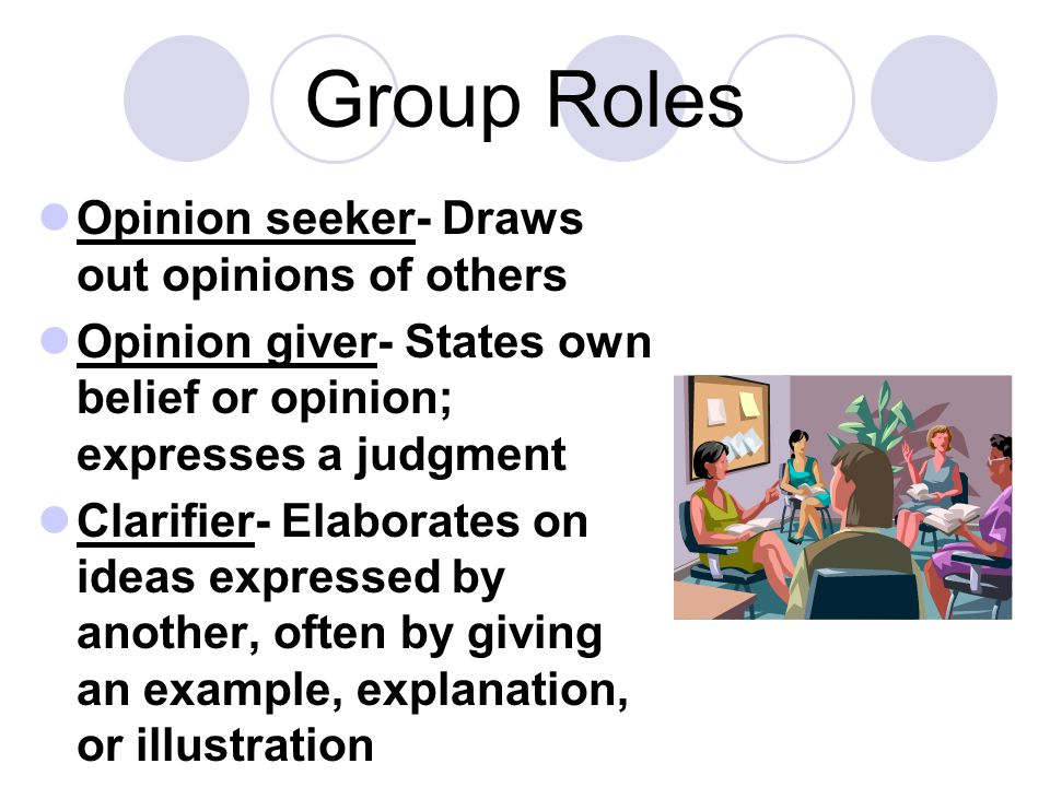 Group Roles Opinion seeker- Draws out opinions of others
