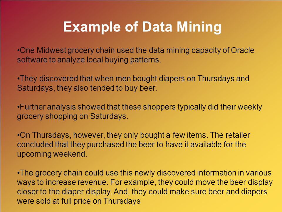Example of Data Mining One Midwest grocery chain used the data mining capacity of Oracle software to analyze local buying patterns.