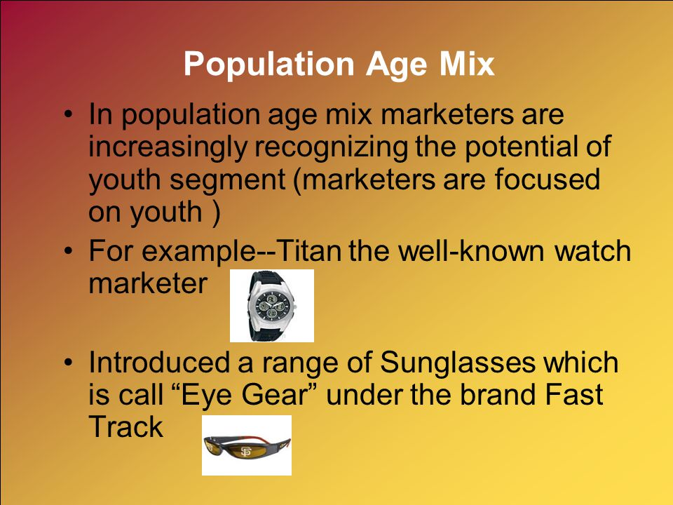 Population Age Mix In population age mix marketers are increasingly recognizing the potential of youth segment (marketers are focused on youth )