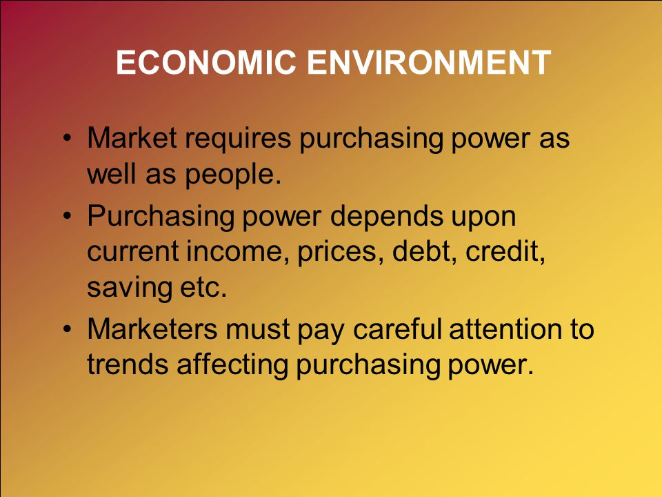 ECONOMIC ENVIRONMENT Market requires purchasing power as well as people.