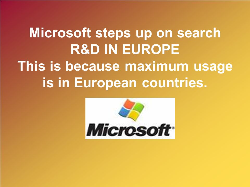 Microsoft steps up on search R&D IN EUROPE This is because maximum usage is in European countries.