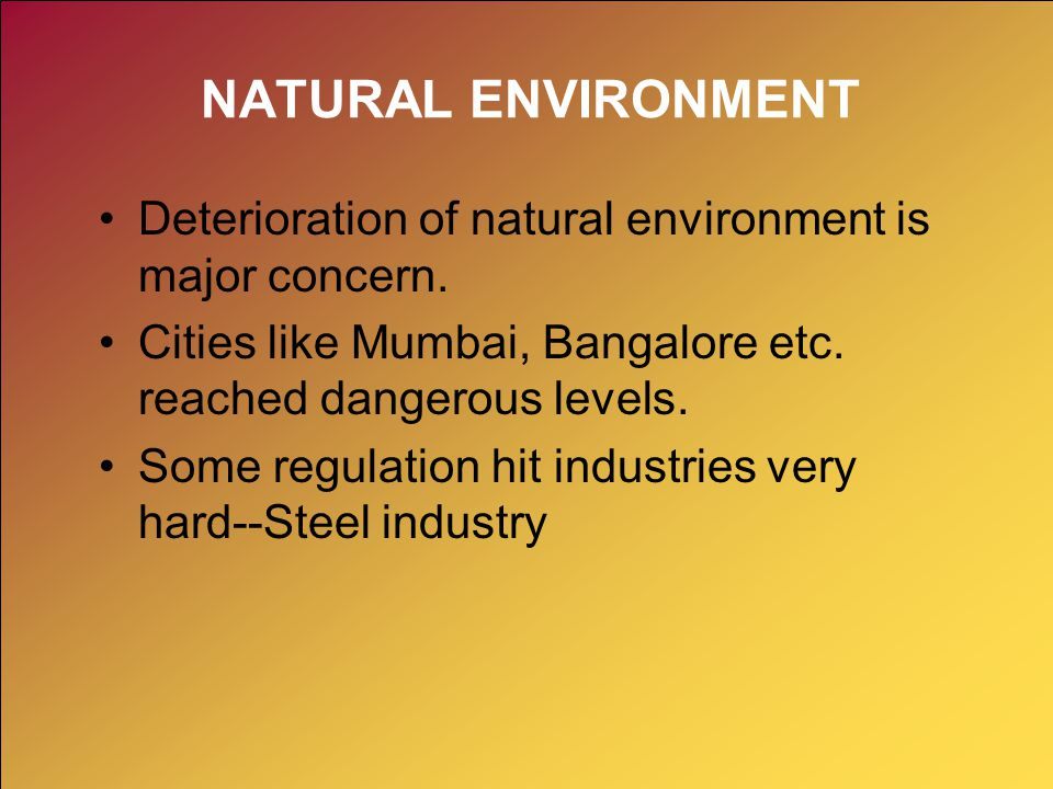 NATURAL ENVIRONMENT Deterioration of natural environment is major concern. Cities like Mumbai, Bangalore etc. reached dangerous levels.