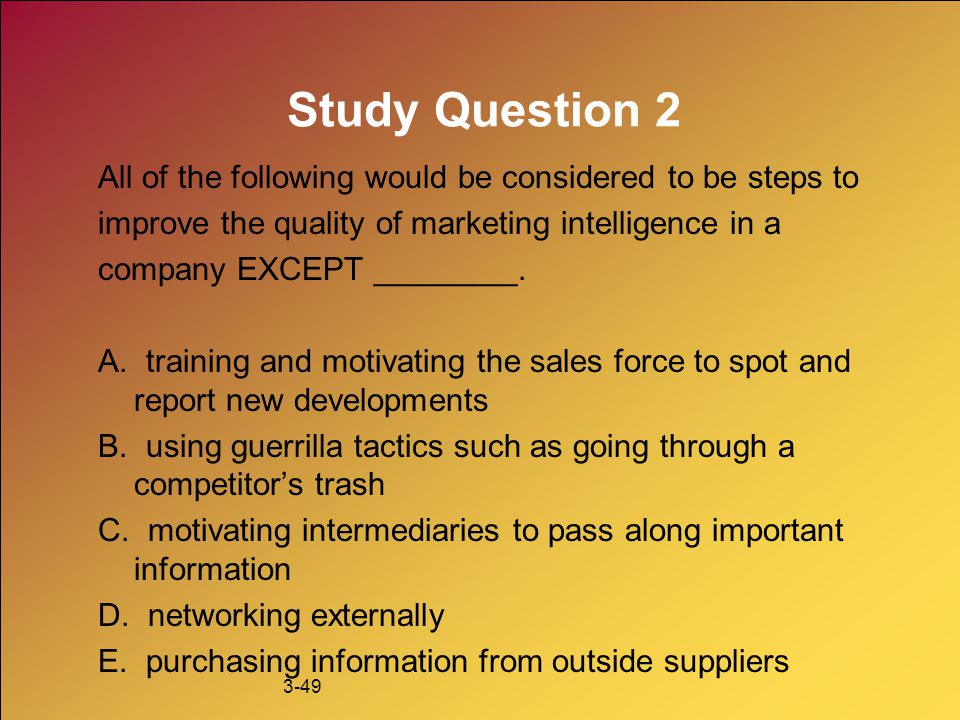 Study Question 2 All of the following would be considered to be steps to. improve the quality of marketing intelligence in a.